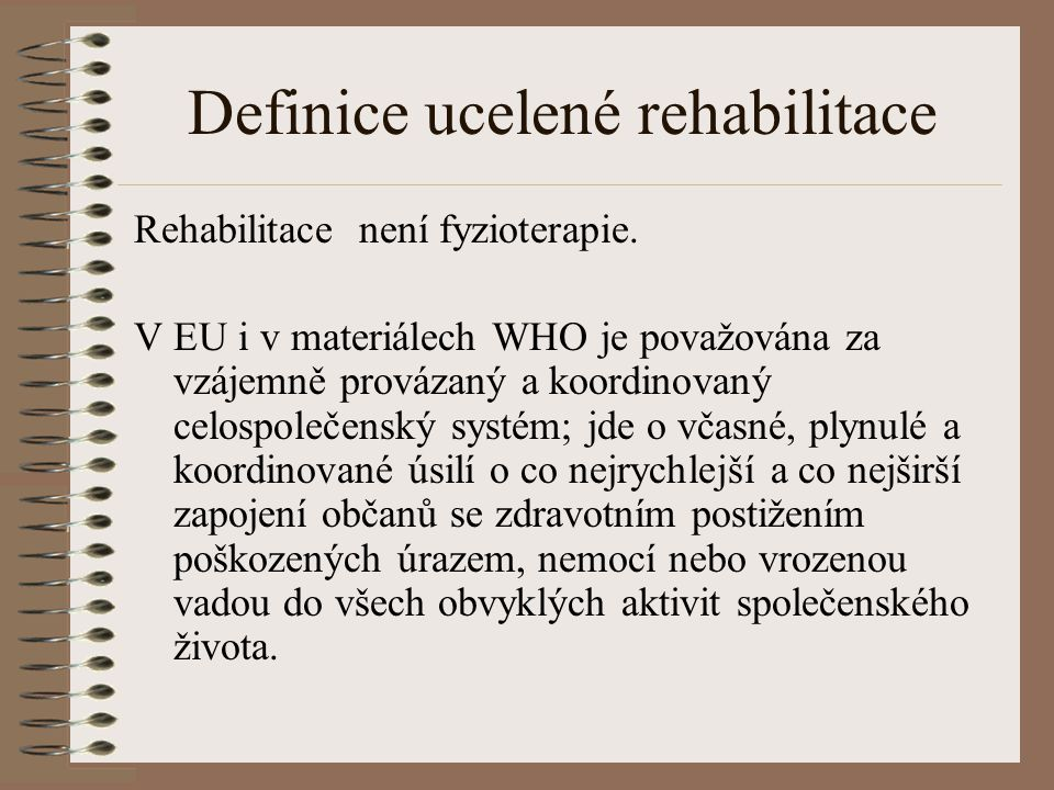 Definice ucelené rehabilitace Rehabilitace není fyzioterapie. V EU i v materiálech WHO je považována za vzájemně provázaný a koordinovaný celospolečen