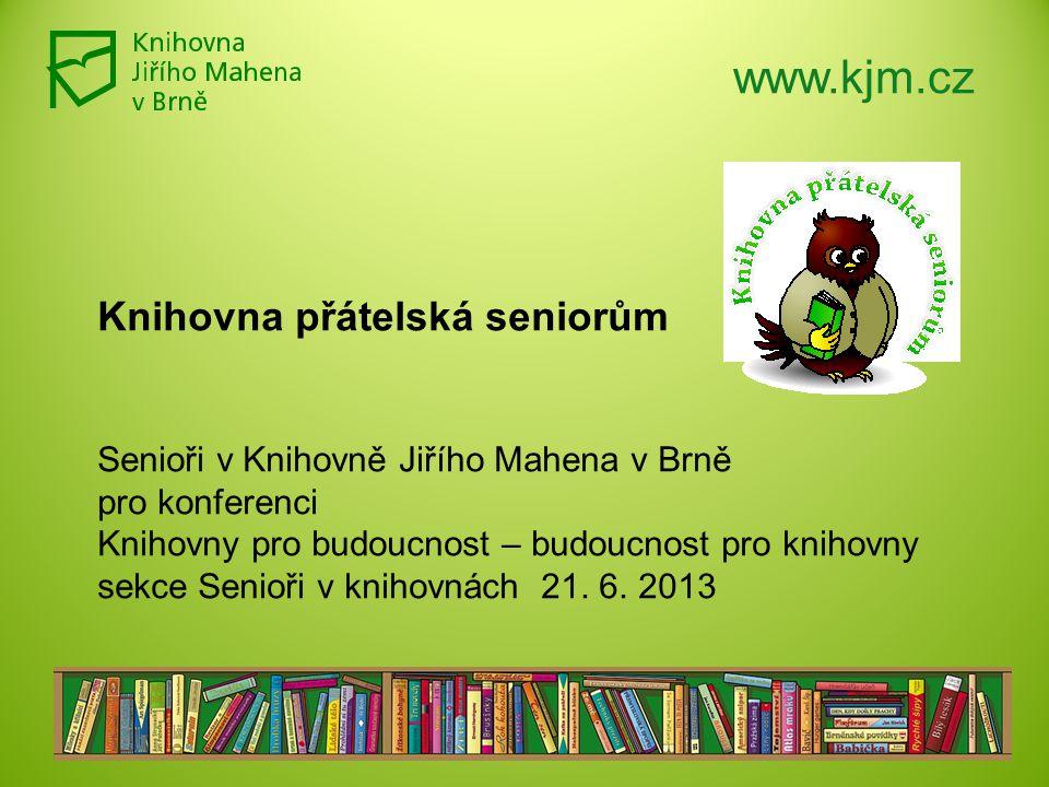 www.kjm.cz Knihovna přátelská seniorům Senioři v Knihovně Jiřího Mahena v Brně pro konferenci Knihovny pro budoucnost – budoucnost pro knihovny sekce