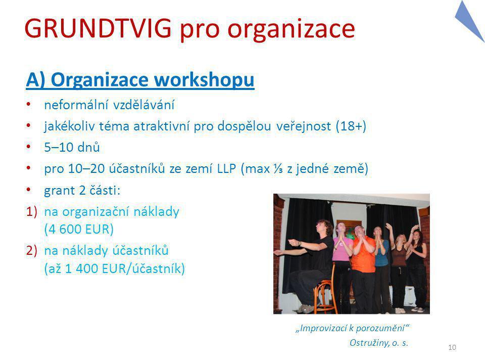 """GRUNDTVIG pro organizace A) Organizace workshopu neformální vzdělávání jakékoliv téma atraktivní pro dospělou veřejnost (18+) 5–10 dnů pro 10–20 účastníků ze zemí LLP (max ⅓ z jedné země) grant 2 části: 1)na organizační náklady (4 600 EUR) 2)na náklady účastníků (až 1 400 EUR/účastník) """"Improvizací k porozumění Ostružiny, o."""