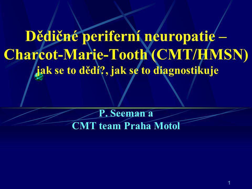 1 Dědičné periferní neuropatie – Charcot-Marie-Tooth (CMT/HMSN) jak se to dědí?, jak se to diagnostikuje P. Seeman a CMT team Praha Motol