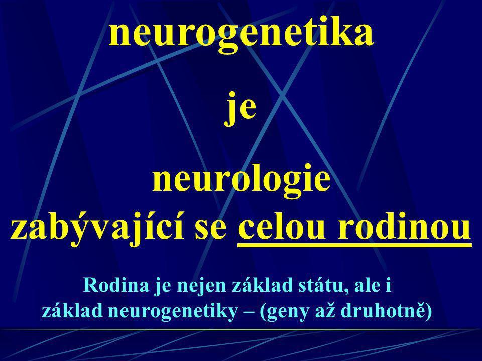 neurogenetika je neurologie zabývající se celou rodinou Rodina je nejen základ státu, ale i základ neurogenetiky – (geny až druhotně)