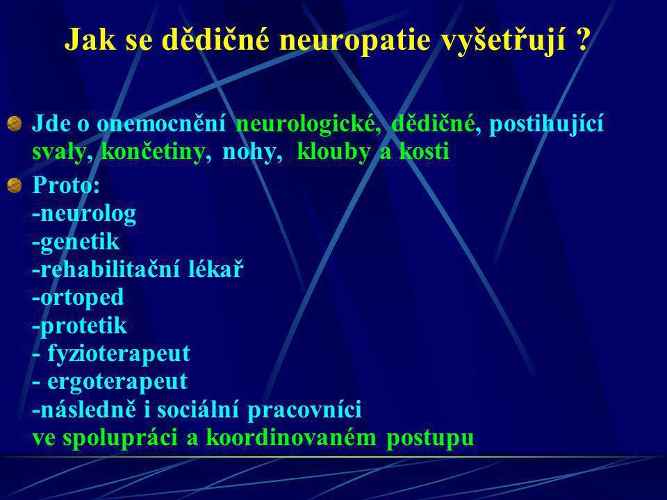 Jak se dědičné neuropatie vyšetřují ? Jde o onemocnění neurologické, dědičné, postihující svaly, končetiny, nohy, klouby a kosti Proto: -neurolog -gen