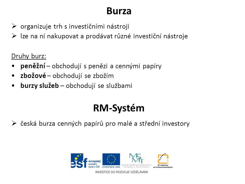 Burza  organizuje trh s investičními nástroji  lze na ní nakupovat a prodávat různé investiční nástroje Druhy burz: peněžní – obchodují s penězi a c