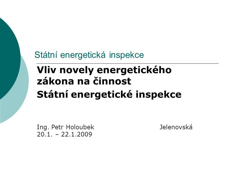 Státní energetická inspekce Vliv novely energetického zákona na činnost Státní energetické inspekce Ing. Petr Holoubek Jelenovská 20.1. – 22.1.2009