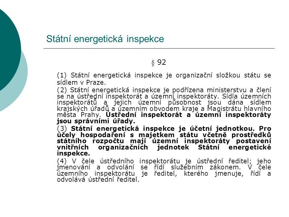 Státní energetická inspekce §93 Působnost SEI (1) Státní energetická inspekce kontroluje na návrh ministerstva, Energetického regulačního úřadu nebo z vlastního podnětu dodržování a) tohoto zákona, b) zákona o hospodaření energií, c) zákona o cenách v rozsahu podle zákona o působnosti orgánů České republiky v oblasti cen, d) podmínek přístupu k sítím (Nařízení ES/1228/2003 Evropského parlamentu a Rady ze dne 26.