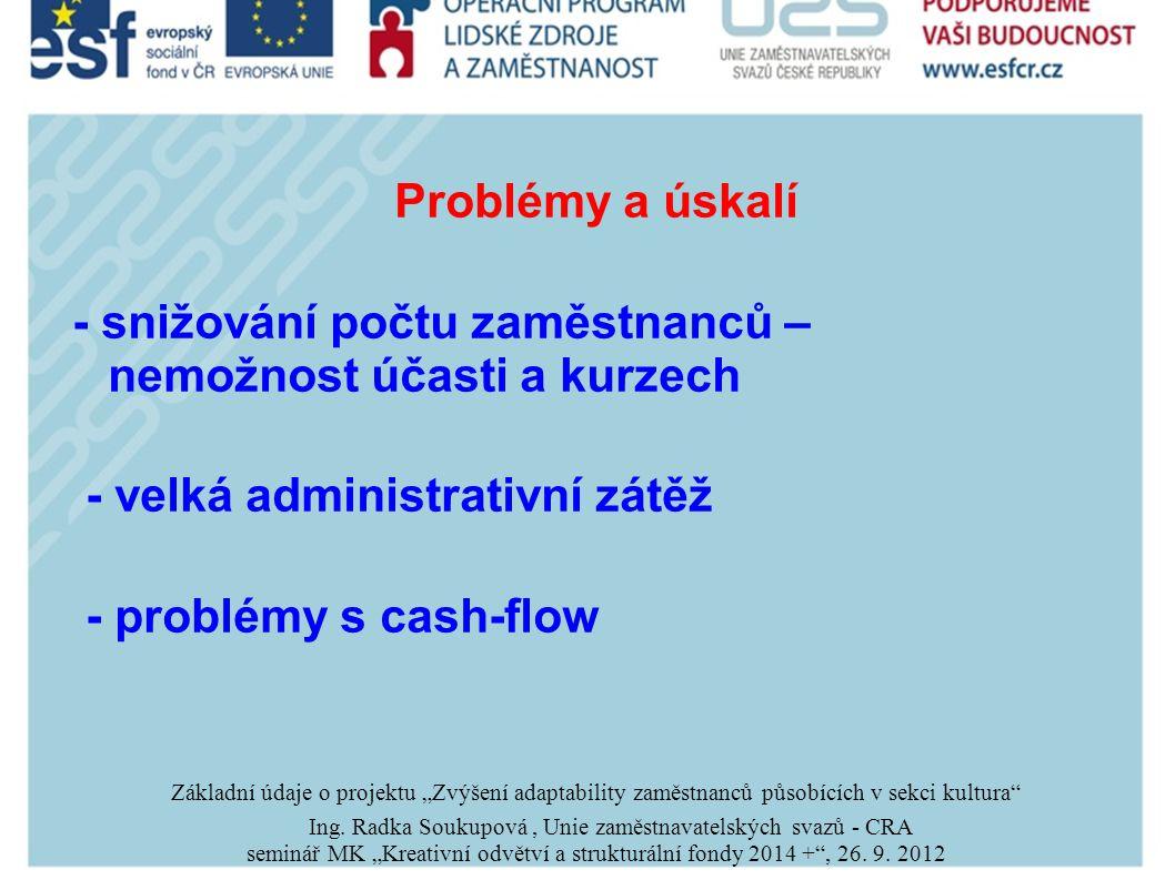 """Problémy a úskalí - snižování počtu zaměstnanců – nemožnost účasti a kurzech - velká administrativní zátěž - problémy s cash-flow Základní údaje o projektu """"Zvýšení adaptability zaměstnanců působících v sekci kultura Ing."""