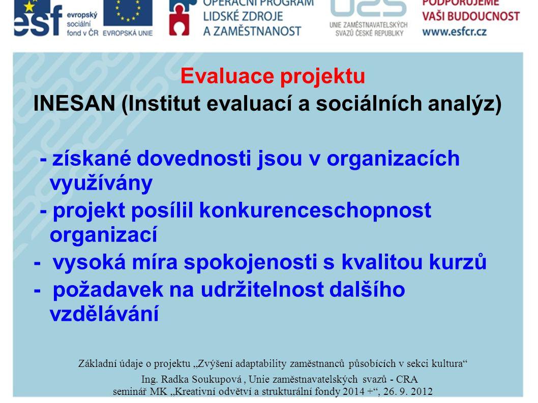 """Evaluace projektu INESAN (Institut evaluací a sociálních analýz) - získané dovednosti jsou v organizacích využívány - projekt posílil konkurenceschopnost organizací - vysoká míra spokojenosti s kvalitou kurzů - požadavek na udržitelnost dalšího vzdělávání Základní údaje o projektu """"Zvýšení adaptability zaměstnanců působících v sekci kultura Ing."""