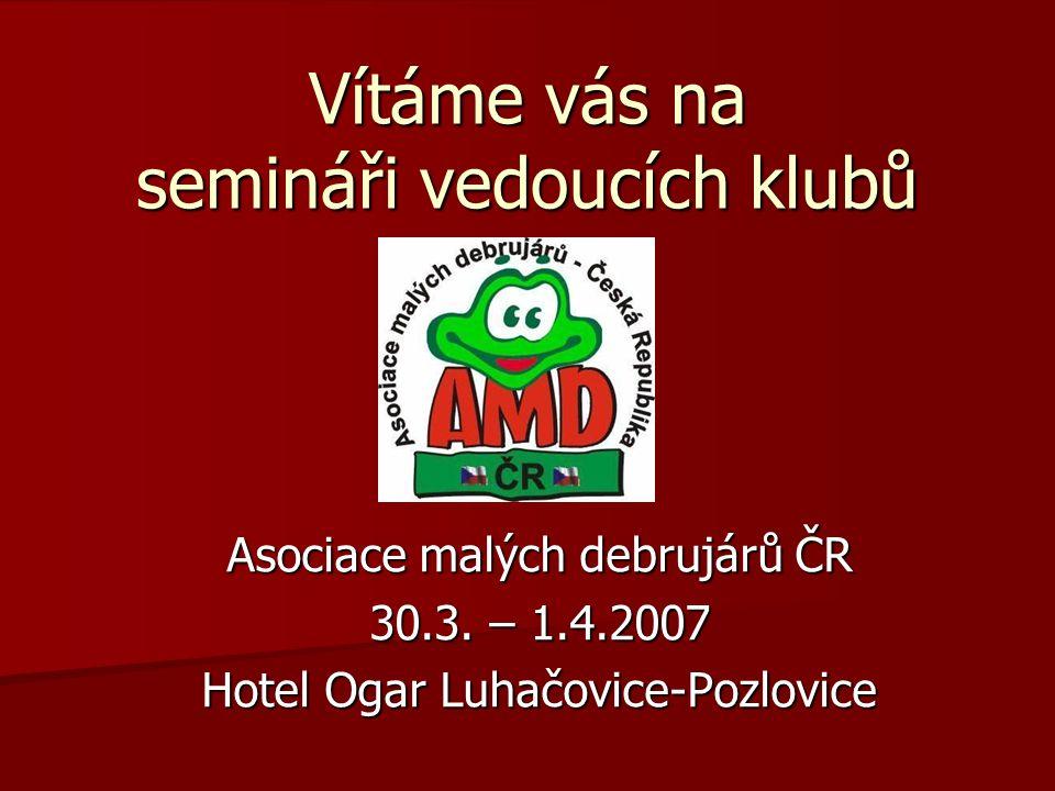 Vítáme vás na semináři vedoucích klubů Asociace malých debrujárů ČR 30.3. – 1.4.2007 Hotel Ogar Luhačovice-Pozlovice