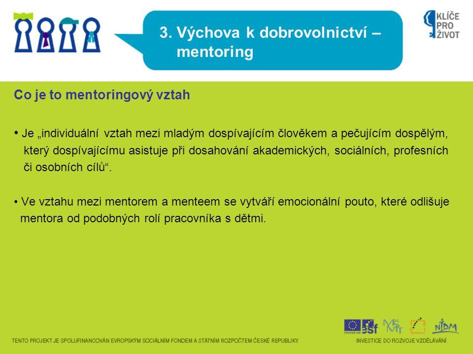"""3. Výchova k dobrovolnictví – mentoring Co je to mentoringový vztah Je """"individuální vztah mezi mladým dospívajícím člověkem a pečujícím dospělým, kte"""