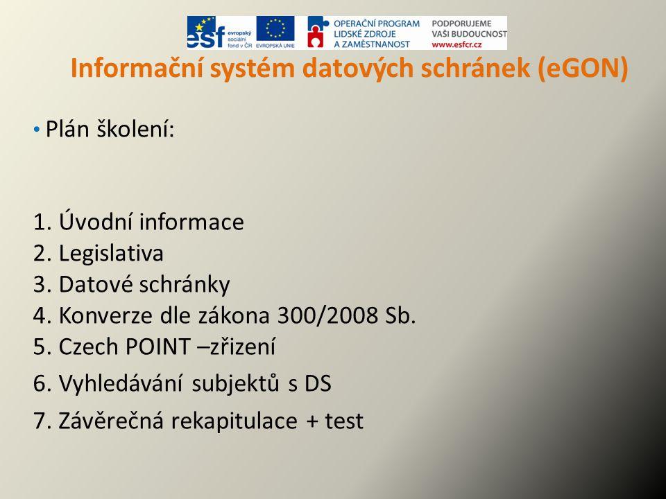 Informační systém datových schránek (eGON) Plán školení: 1. Úvodní informace 2. Legislativa 3. Datové schránky 4. Konverze dle zákona 300/2008 Sb. 5.