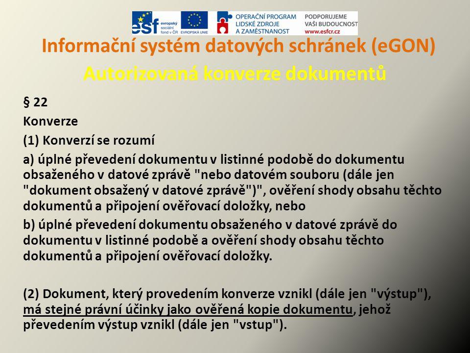 Informační systém datových schránek (eGON) Autorizovaná konverze dokumentů § 22 Konverze (1) Konverzí se rozumí a) úplné převedení dokumentu v listinn