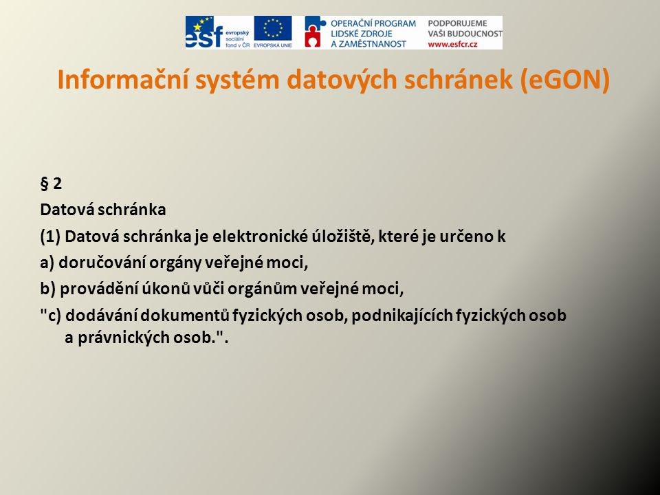 Informační systém datových schránek (eGON) Komu se zřizuje povinně: - orgánu výkonu veřejné moci (OVM) - rovněž orgánu územních samosprávních celků - právnické osobě Kdo si ji může zřídit na základě vlastní žádosti: - fyzická osoba, podnikající fyzická osoba - příspěvkové organizace mající IČO - školy