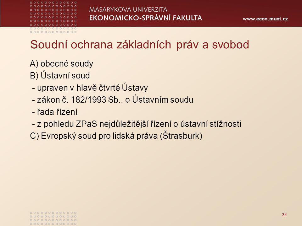 www.econ.muni.cz 24 Soudní ochrana základních práv a svobod A) obecné soudy B) Ústavní soud - upraven v hlavě čtvrté Ústavy - zákon č.