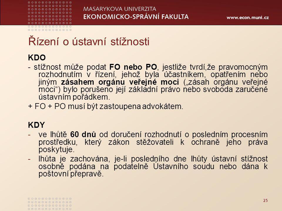 """www.econ.muni.cz 25 Řízení o ústavní stížnosti KDO - stížnost může podat FO nebo PO, jestliže tvrdí,že pravomocným rozhodnutím v řízení, jehož byla účastníkem, opatřením nebo jiným zásahem orgánu veřejné moci (""""zásah orgánu veřejné moci ) bylo porušeno její základní právo nebo svoboda zaručené ústavním pořádkem."""