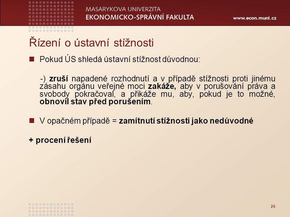 www.econ.muni.cz 26 Řízení o ústavní stížnosti Pokud ÚS shledá ústavní stížnost důvodnou: -) zruší napadené rozhodnutí a v případě stížnosti proti jinému zásahu orgánu veřejné moci zakáže, aby v porušování práva a svobody pokračoval, a přikáže mu, aby, pokud je to možné, obnovil stav před porušením.