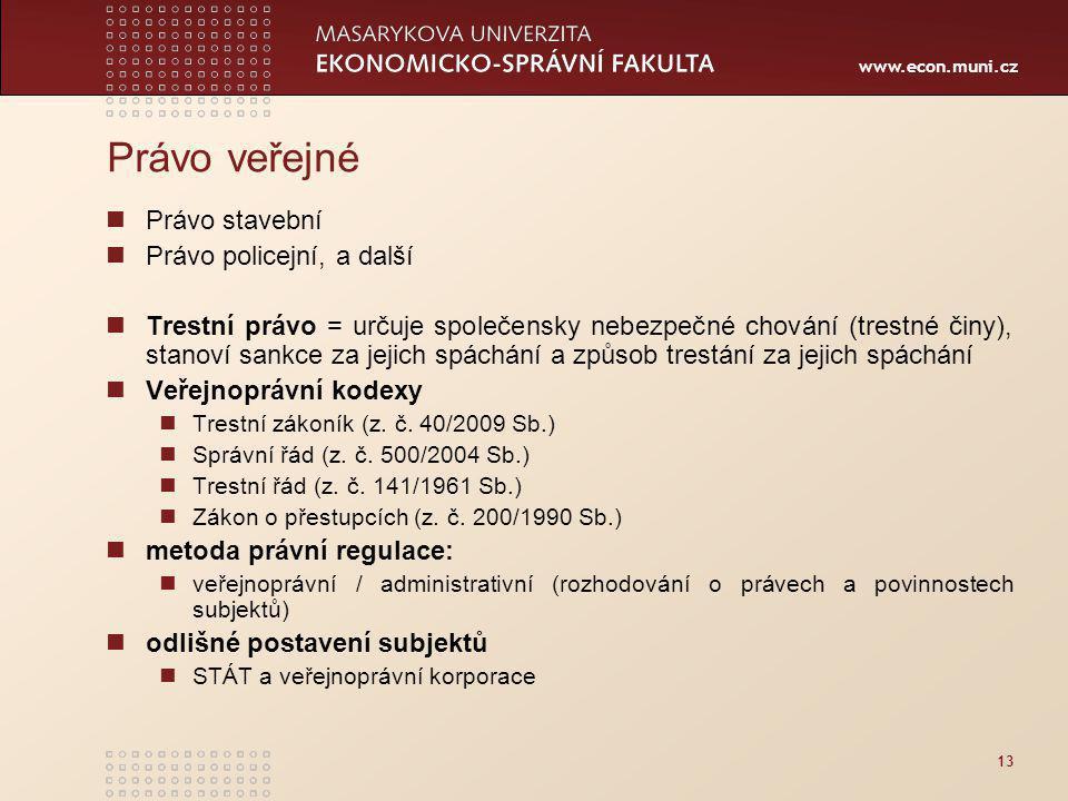www.econ.muni.cz 13 Právo veřejné Právo stavební Právo policejní, a další Trestní právo = určuje společensky nebezpečné chování (trestné činy), stanoví sankce za jejich spáchání a způsob trestání za jejich spáchání Veřejnoprávní kodexy Trestní zákoník (z.