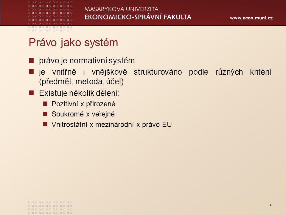 www.econ.muni.cz 2 Právo jako systém právo je normativní systém je vnitřně i vnějškově strukturováno podle různých kritérií (předmět, metoda, účel) Existuje několik dělení: Pozitivní x přirozené Soukromé x veřejné Vnitrostátní x mezinárodní x právo EU