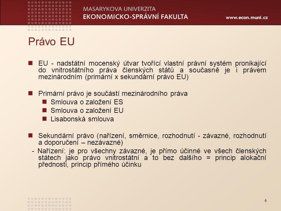 www.econ.muni.cz Právo EU EU - nadstátní mocenský útvar tvořící vlastní právní systém pronikající do vnitrostátního práva členských států a současně je i právem mezinárodním (primární x sekundární právo EU) Primární právo je součástí mezinárodního práva Smlouva o založení ES Smlouva o založení EU Lisabonská smlouva Sekundární právo (nařízení, směrnice, rozhodnutí - závazné, rozhodnutí a doporučení – nezávazné) - Nařízení: je pro všechny závazné, je přímo účinné ve všech členských státech jako právo vnitrostátní a to bez dalšího = princip alokační přednosti, princip přímého účinku 6