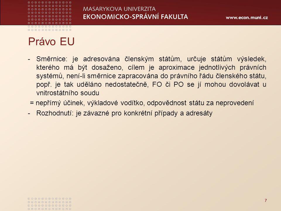www.econ.muni.cz Právo EU -Směrnice: je adresována členským státům, určuje státům výsledek, kterého má být dosaženo, cílem je aproximace jednotlivých právních systémů, není-li směrnice zapracována do právního řádu členského státu, popř.