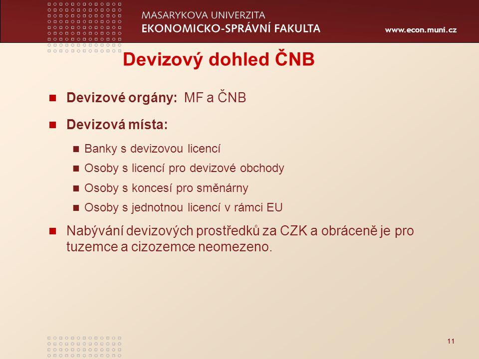 www.econ.muni.cz 11 Devizový dohled ČNB Devizové orgány: MF a ČNB Devizová místa: Banky s devizovou licencí Osoby s licencí pro devizové obchody Osoby s koncesí pro směnárny Osoby s jednotnou licencí v rámci EU Nabývání devizových prostředků za CZK a obráceně je pro tuzemce a cizozemce neomezeno.