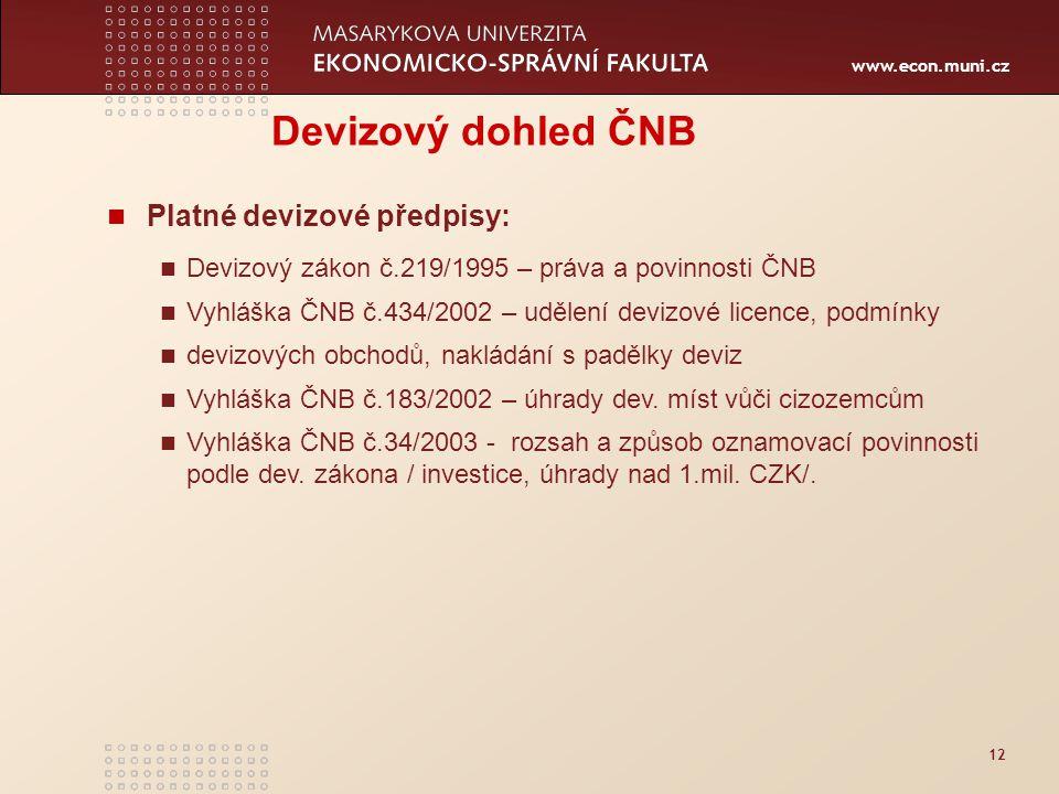 www.econ.muni.cz 12 Devizový dohled ČNB Platné devizové předpisy: Devizový zákon č.219/1995 – práva a povinnosti ČNB Vyhláška ČNB č.434/2002 – udělení devizové licence, podmínky devizových obchodů, nakládání s padělky deviz Vyhláška ČNB č.183/2002 – úhrady dev.
