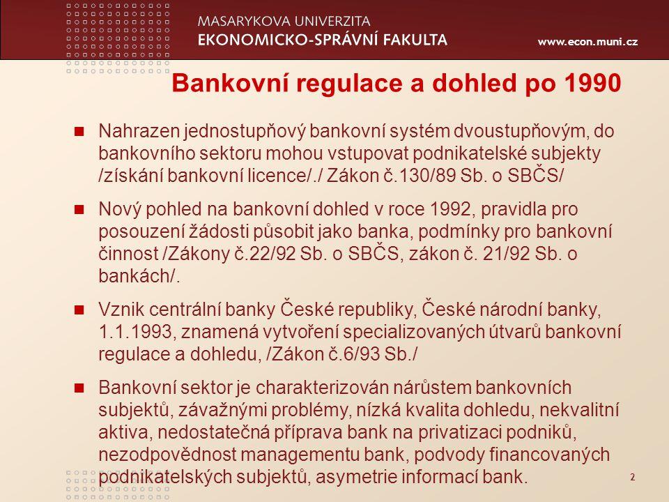 www.econ.muni.cz 2 Bankovní regulace a dohled po 1990 Nahrazen jednostupňový bankovní systém dvoustupňovým, do bankovního sektoru mohou vstupovat podnikatelské subjekty /získání bankovní licence/./ Zákon č.130/89 Sb.