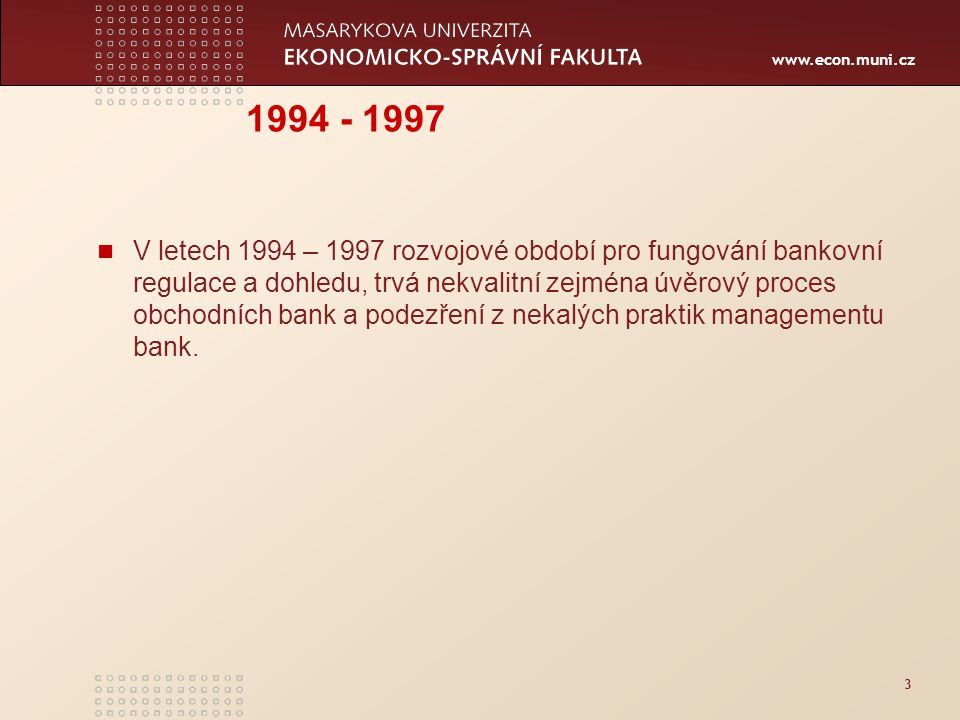 www.econ.muni.cz 3 1994 - 1997 V letech 1994 – 1997 rozvojové období pro fungování bankovní regulace a dohledu, trvá nekvalitní zejména úvěrový proces obchodních bank a podezření z nekalých praktik managementu bank.
