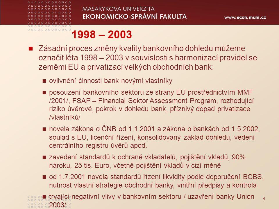 www.econ.muni.cz 4 1998 – 2003 Zásadní proces změny kvality bankovního dohledu můžeme označit léta 1998 – 2003 v souvislosti s harmonizací pravidel se zeměmi EU a privatizací velkých obchodních bank: ovlivnění činnosti bank novými vlastníky posouzení bankovního sektoru ze strany EU prostřednictvím MMF /2001/, FSAP – Financial Sektor Assessment Program, rozhodující riziko úvěrové, pokrok v dohledu bank, příznivý dopad privatizace /vlastníků/ novela zákona o ČNB od 1.1.2001 a zákona o bankách od 1.5.2002, soulad s EU, licenční řízení, konsolidovaný základ dohledu, vedení centrálního registru úvěrů apod.
