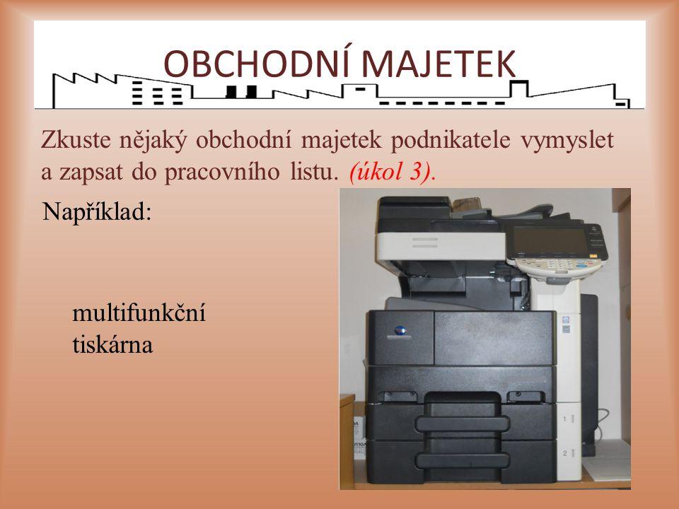 Zkuste nějaký obchodní majetek podnikatele vymyslet a zapsat do pracovního listu. (úkol 3). multifunkční tiskárna Například: OBCHODNÍ MAJETEK