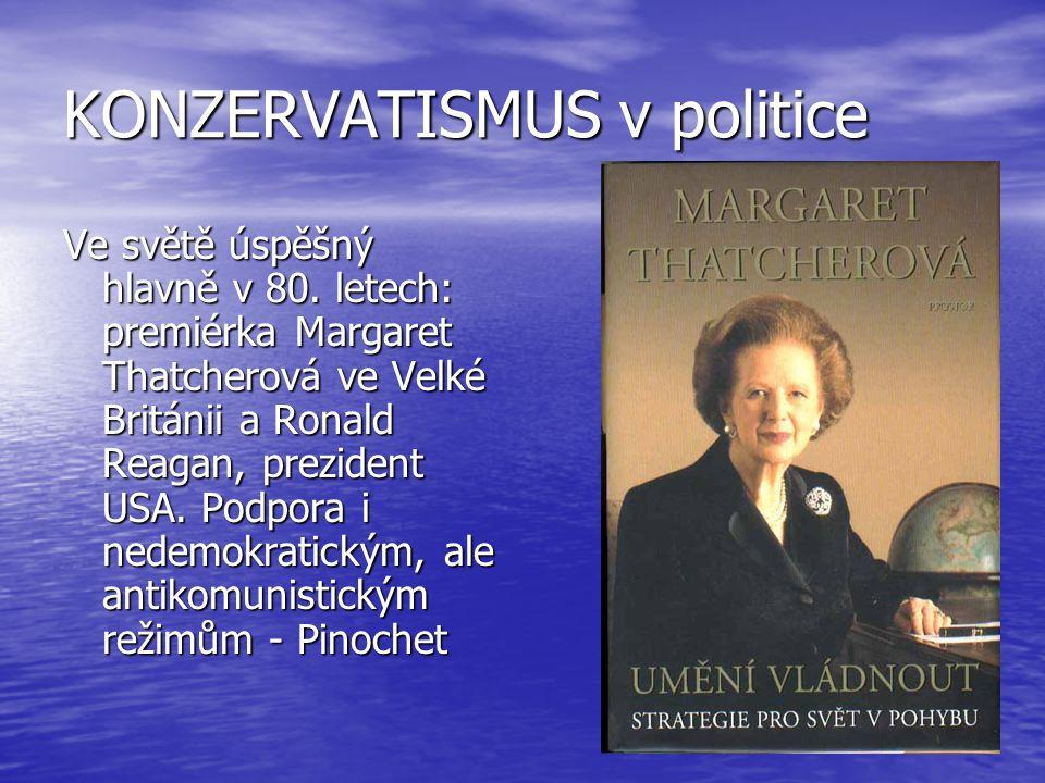 KONZERVATISMUS v politice Ve světě úspěšný hlavně v 80. letech: premiérka Margaret Thatcherová ve Velké Británii a Ronald Reagan, prezident USA. Podpo