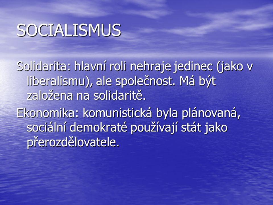 SOCIALISMUS Solidarita: hlavní roli nehraje jedinec (jako v liberalismu), ale společnost. Má být založena na solidaritě. Ekonomika: komunistická byla