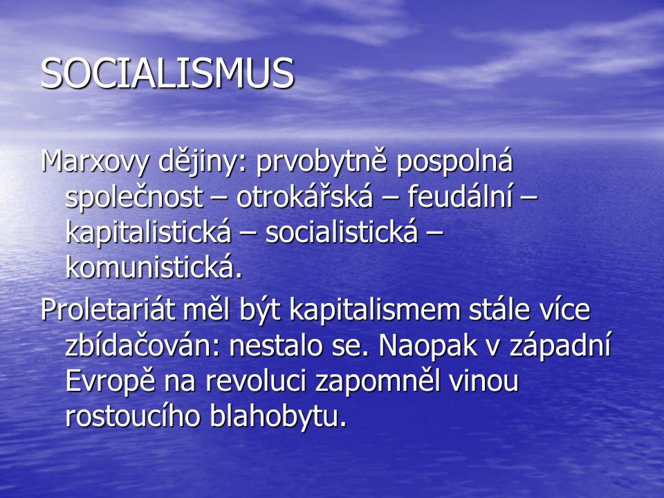 SOCIALISMUS Marxovy dějiny: prvobytně pospolná společnost – otrokářská – feudální – kapitalistická – socialistická – komunistická. Proletariát měl být
