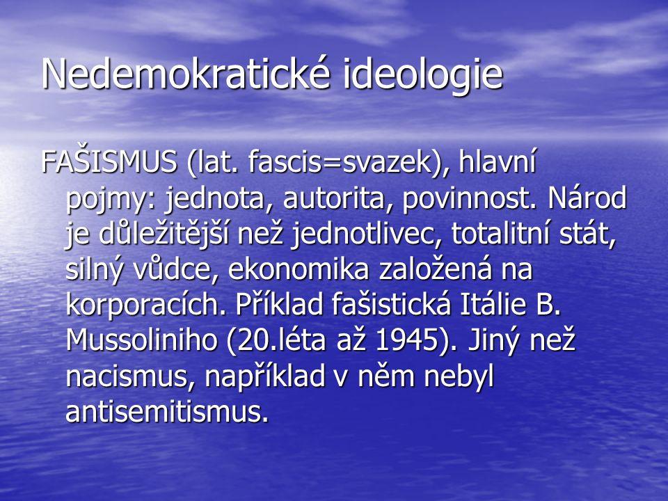 Nedemokratické ideologie FAŠISMUS (lat. fascis=svazek), hlavní pojmy: jednota, autorita, povinnost. Národ je důležitější než jednotlivec, totalitní st