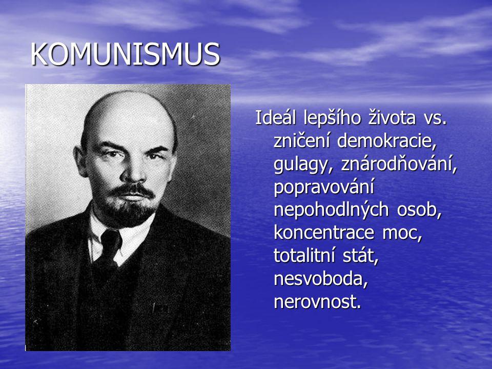 KOMUNISMUS Ideál lepšího života vs. zničení demokracie, gulagy, znárodňování, popravování nepohodlných osob, koncentrace moc, totalitní stát, nesvobod