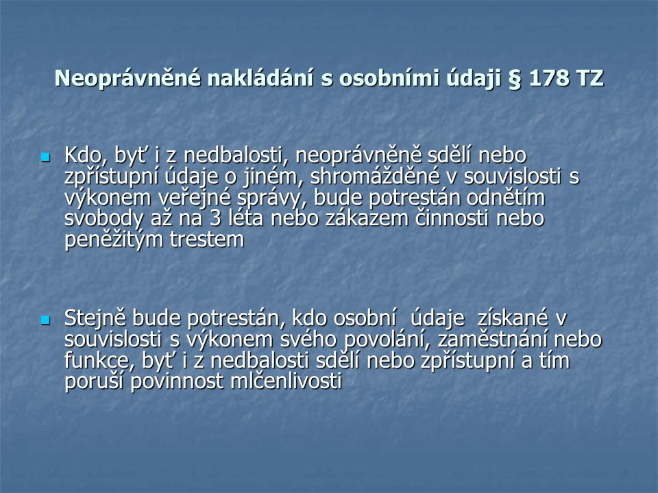 Neoprávněné nakládání s osobními údaji § 178 TZ Kdo, byť i z nedbalosti, neoprávněně sdělí nebo zpřístupní údaje o jiném, shromážděné v souvislosti s