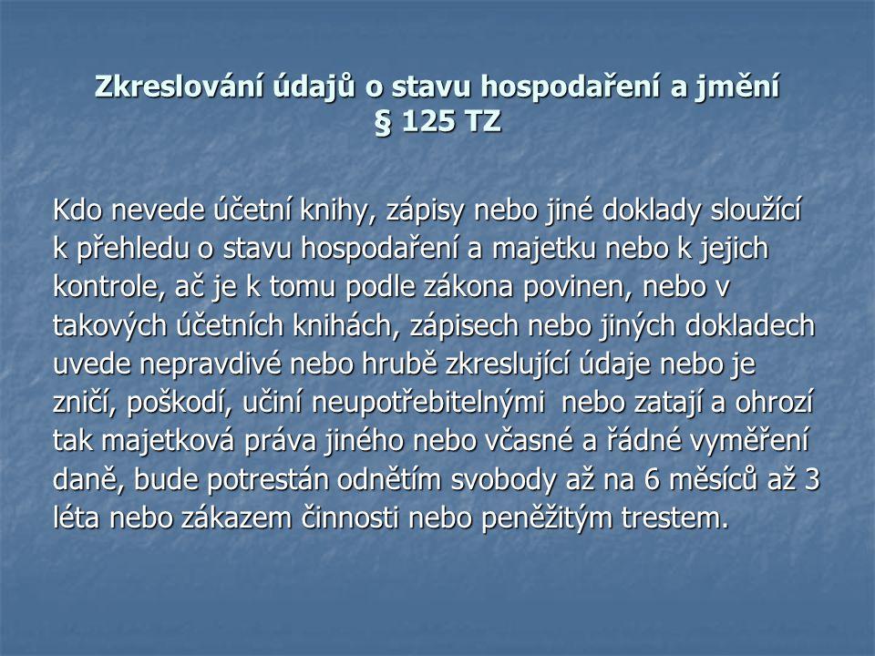 Zkreslování údajů o stavu hospodaření a jmění § 125 TZ Kdo nevede účetní knihy, zápisy nebo jiné doklady sloužící k přehledu o stavu hospodaření a maj