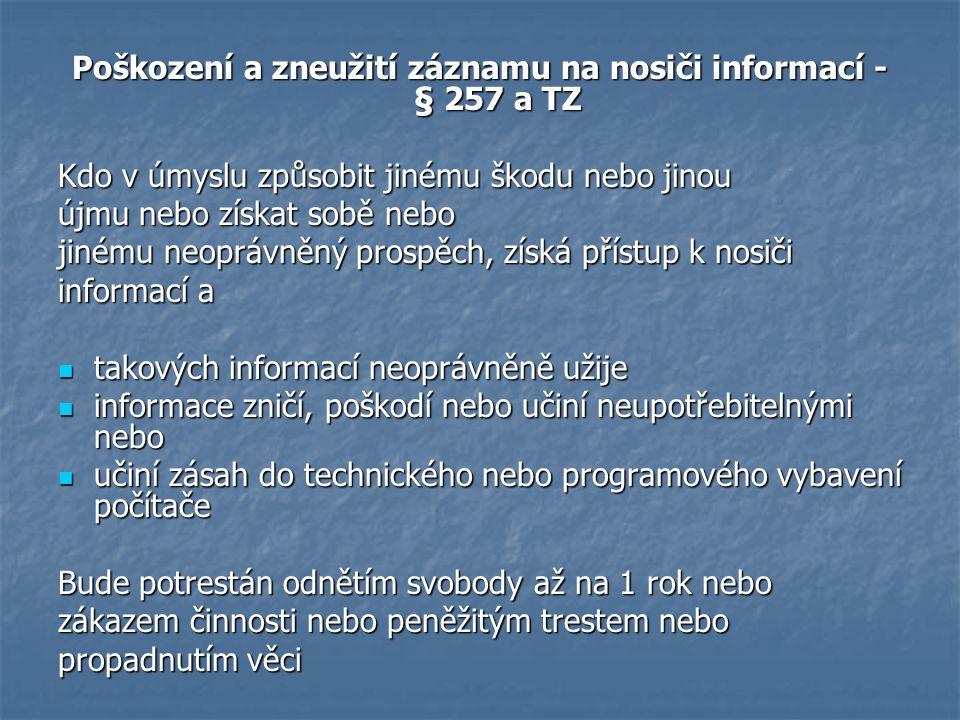 Poškození a zneužití záznamu na nosiči informací - § 257 a TZ Kdo v úmyslu způsobit jinému škodu nebo jinou újmu nebo získat sobě nebo jinému neoprávn