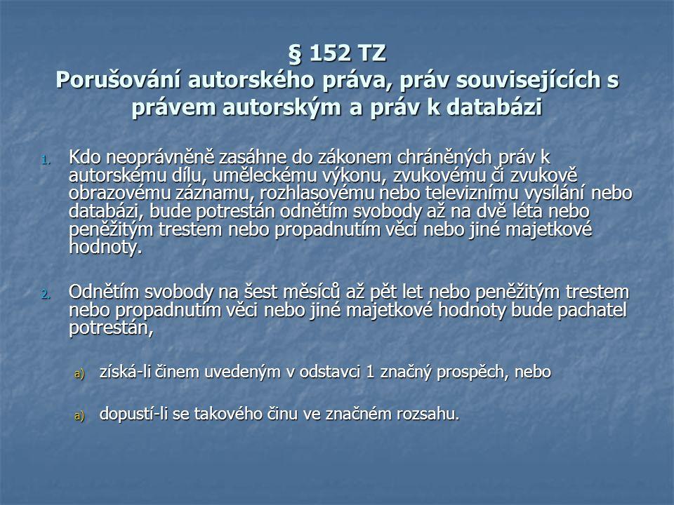 § 152 TZ Porušování autorského práva, práv souvisejících s právem autorským a práv k databázi 1. Kdo neoprávněně zasáhne do zákonem chráněných práv k