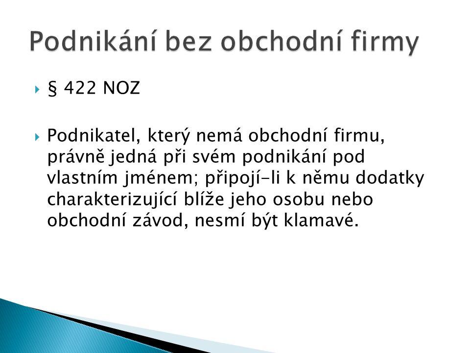  § 422 NOZ  Podnikatel, který nemá obchodní firmu, právně jedná při svém podnikání pod vlastním jménem; připojí-li k němu dodatky charakterizující b