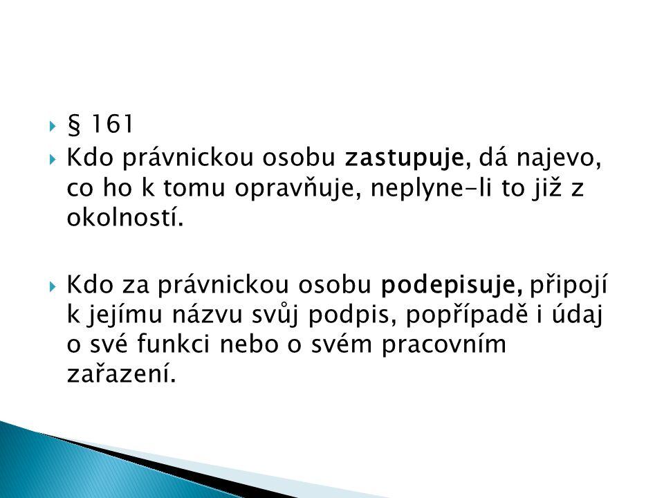  § 161  Kdo právnickou osobu zastupuje, dá najevo, co ho k tomu opravňuje, neplyne-li to již z okolností.  Kdo za právnickou osobu podepisuje, přip