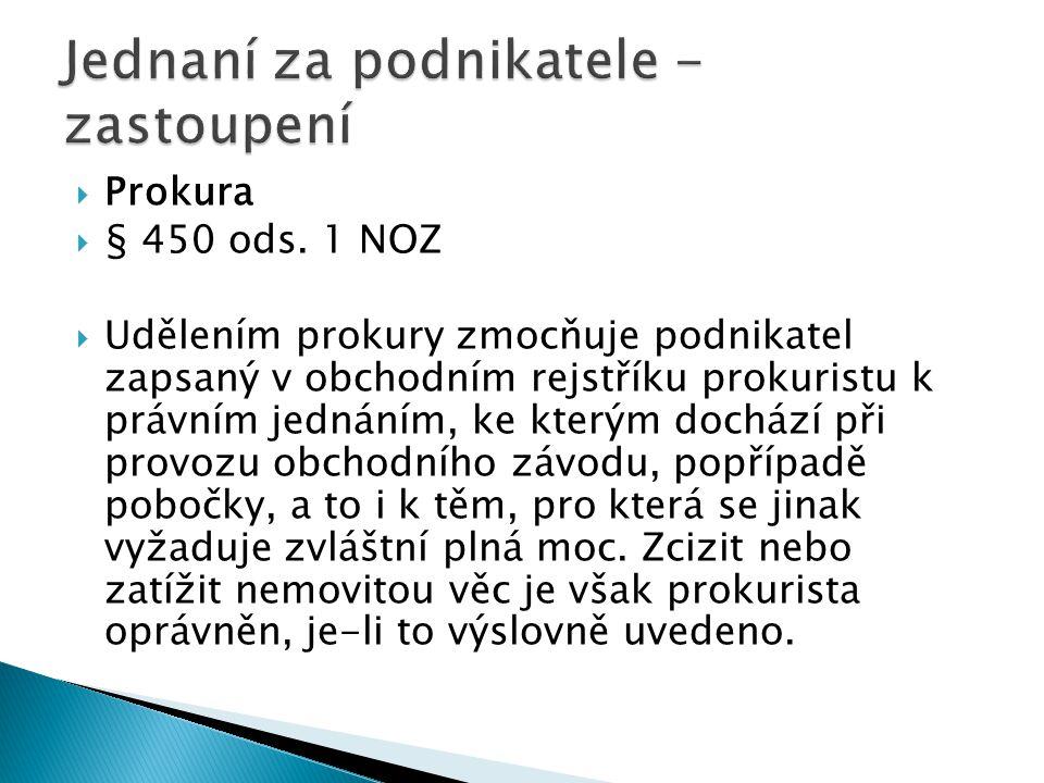  Prokura  § 450 ods. 1 NOZ  Udělením prokury zmocňuje podnikatel zapsaný v obchodním rejstříku prokuristu k právním jednáním, ke kterým dochází při
