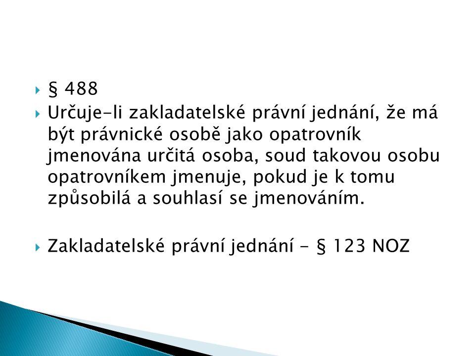  § 488  Určuje-li zakladatelské právní jednání, že má být právnické osobě jako opatrovník jmenována určitá osoba, soud takovou osobu opatrovníkem jmenuje, pokud je k tomu způsobilá a souhlasí se jmenováním.