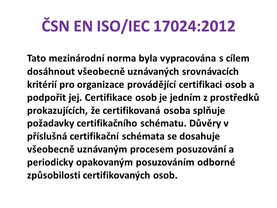 ČSN EN ISO/IEC 17024:2012 Tato mezinárodní norma byla vypracována s cílem dosáhnout všeobecně uznávaných srovnávacích kritérií pro organizace provádějící certifikaci osob a podpořit jej.