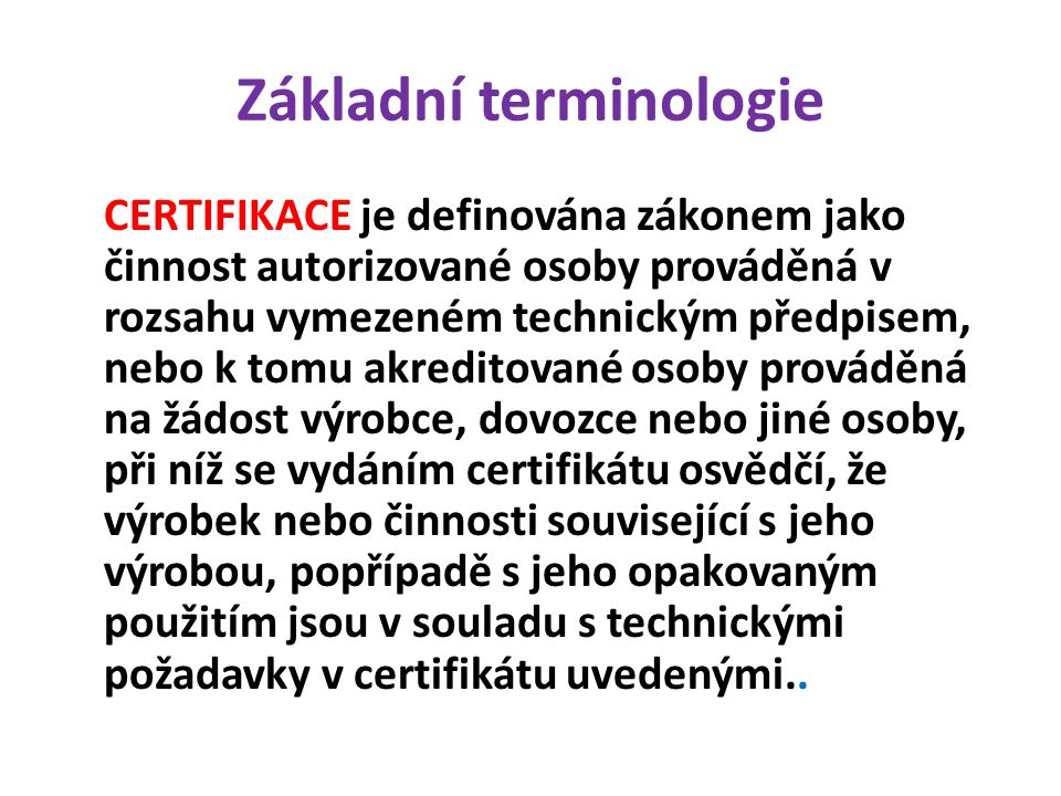 Základní terminologie CERTIFIKACE je definována zákonem jako činnost autorizované osoby prováděná v rozsahu vymezeném technickým předpisem, nebo k tomu akreditované osoby prováděná na žádost výrobce, dovozce nebo jiné osoby, při níž se vydáním certifikátu osvědčí, že výrobek nebo činnosti související s jeho výrobou, popřípadě s jeho opakovaným použitím jsou v souladu s technickými požadavky v certifikátu uvedenými..