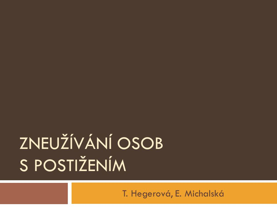 ZNEUŽÍVÁNÍ OSOB S POSTIŽENÍM T. Hegerová, E. Michalská