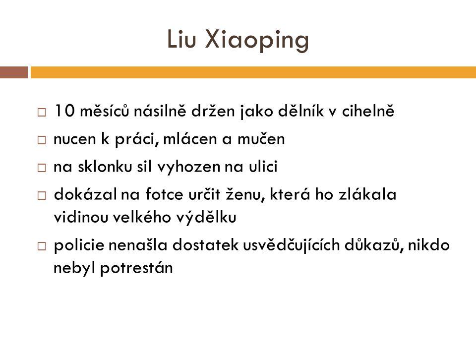 Liu Xiaoping  10 měsíců násilně držen jako dělník v cihelně  nucen k práci, mlácen a mučen  na sklonku sil vyhozen na ulici  dokázal na fotce určit ženu, která ho zlákala vidinou velkého výdělku  policie nenašla dostatek usvědčujících důkazů, nikdo nebyl potrestán