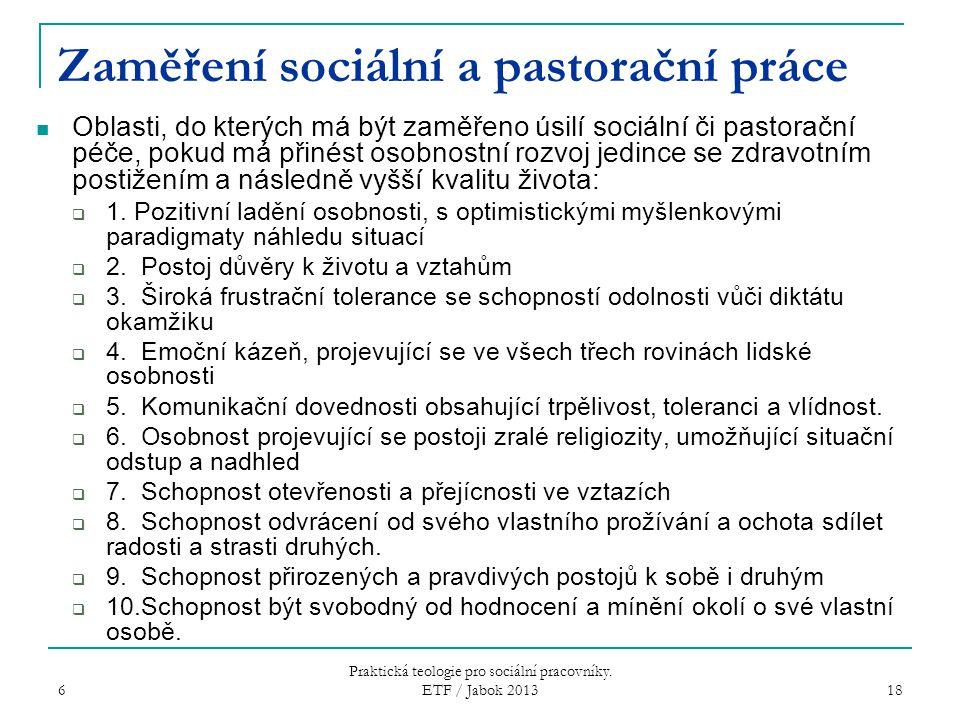 6 Praktická teologie pro sociální pracovníky. ETF / Jabok 2013 18 Zaměření sociální a pastorační práce Oblasti, do kterých má být zaměřeno úsilí sociá