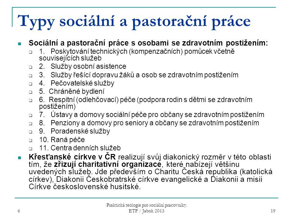 6 Praktická teologie pro sociální pracovníky. ETF / Jabok 2013 19 Typy sociální a pastorační práce Sociální a pastorační práce s osobami se zdravotním