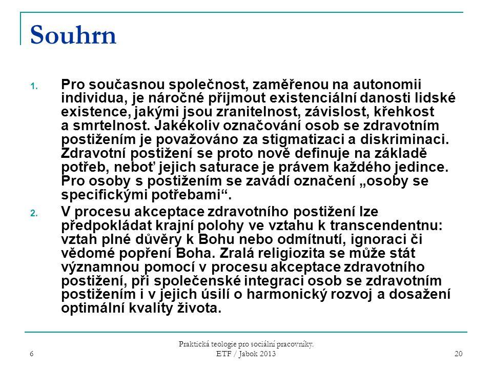 6 Praktická teologie pro sociální pracovníky. ETF / Jabok 2013 20 Souhrn 1. Pro současnou společnost, zaměřenou na autonomii individua, je náročné při