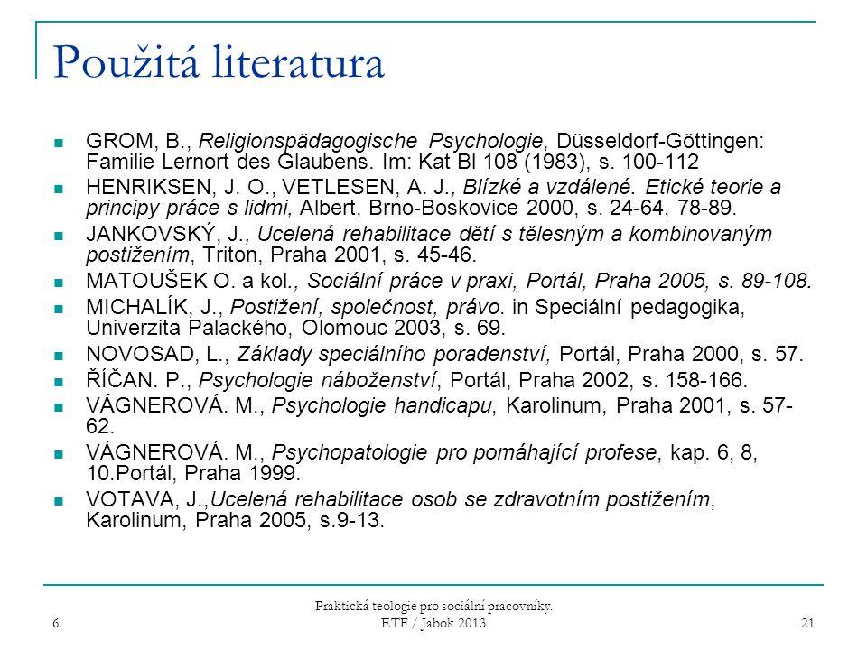6 Praktická teologie pro sociální pracovníky. ETF / Jabok 2013 21 Použitá literatura GROM, B., Religionspädagogische Psychologie, Düsseldorf-Göttingen